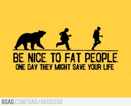 be nice to people, fat, life