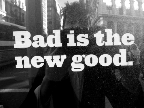 ;), b&w, bad, bad is the new good, black and white, good, new, photograpy, text