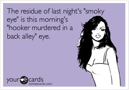 ecard, ecards, eye, funny, girl, hooker, joke, lol, make up, morning, night out, residue, true, woman, words