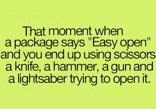 all just to open it, easy open, gun, hammer, knife, lightsaber, lol :), package, quote, scissors, so true, text, yep