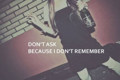 because i don't remember, don't ask, drink, drunk, girl, party, party hard, remember, smoke, text